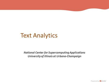 Text Analytics National Center for Supercomputing Applications University of Illinois at Urbana-Champaign.