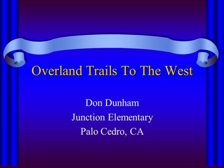 Overland Trails To The West Don Dunham Junction Elementary Palo Cedro, CA.
