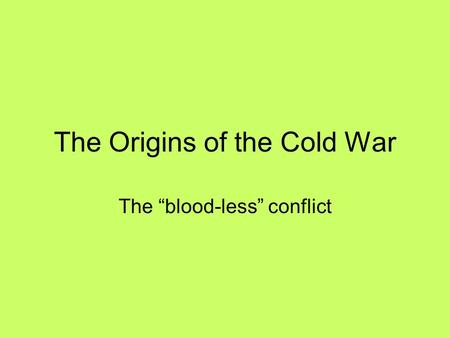 "The Origins of the Cold War The ""blood-less"" conflict."