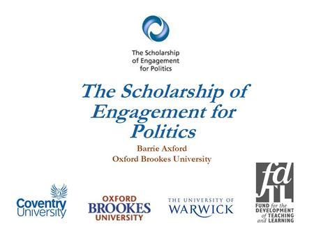 The Scholarship of Engagement for Politics Barrie Axford Oxford Brookes University.