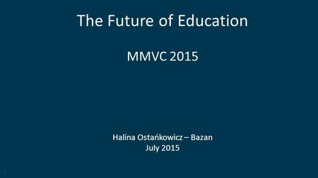 1 <strong>The</strong> Future of <strong>Education</strong> MMVC 2015 Halina Ostańkowicz – Bazan July 2015.