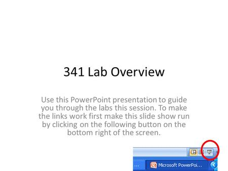 341 Lab Overview Use this PowerPoint presentation to guide you through the labs this session. To make the links work first make this slide show run by.