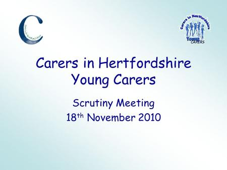 Carers in Hertfordshire Young Carers Scrutiny Meeting 18 th November 2010.