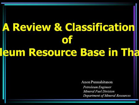 A Review & Classification of Petroleum Resource Base in Thailand Anon Punnahitanon Petroleum Engineer Mineral Fuel Division Department of Mineral Resources.