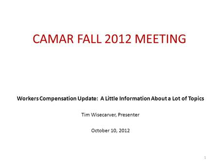 CAMAR FALL 2012 MEETING Workers Compensation Update: A Little Information About a Lot of Topics Tim Wisecarver, Presenter October 10, 2012 1.