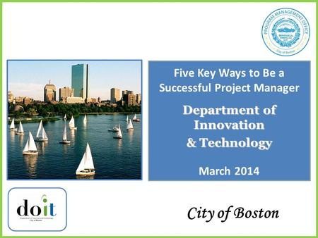 Department of Innovation & Technology City of Boston Five Key Ways to Be a Successful Project Manager March 2014.