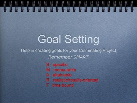 Goal Setting Help in creating goals for your Culminating Project Remember SMART S specific M measurable A attainable R realistic/results-oriented T time.