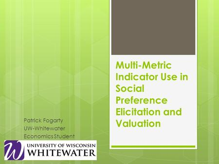 Multi-Metric Indicator Use in Social Preference Elicitation and Valuation Patrick Fogarty UW-Whitewater Economics Student.