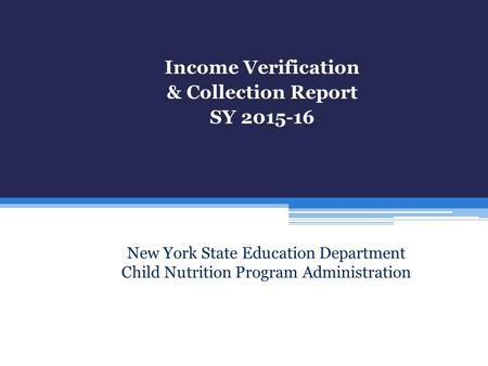 Managing Your Child Income Verification & Collection Report SY 2015-16 New York State Education Department Child Nutrition Program Administration.