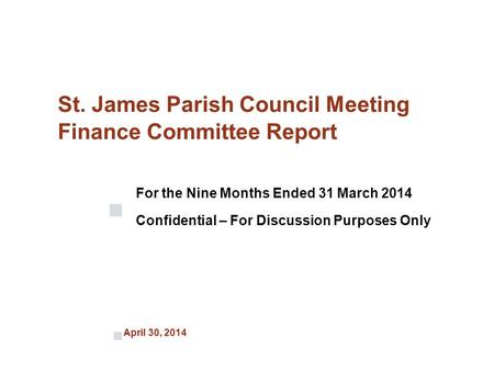 April 30, 2014 St. James Parish Council Meeting Finance Committee Report For the Nine Months Ended 31 March 2014 Confidential – For Discussion Purposes.
