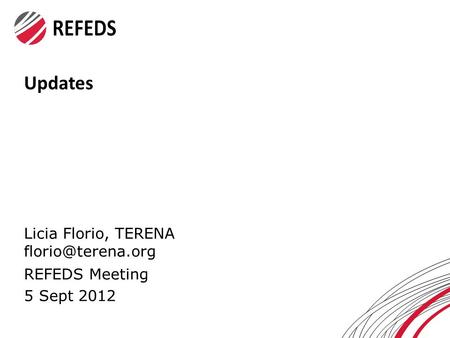 Updates Licia Florio, TERENA REFEDS Meeting 5 Sept 2012.