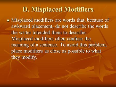 D. Misplaced Modifiers Misplaced modifiers are words that, because of awkward placement, do not describe the words the writer intended them to describe.