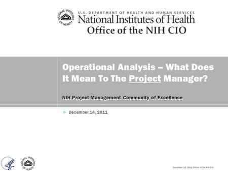 December 14, 2011/Office of the NIH CIO Operational Analysis – What Does It Mean To The Project Manager? NIH Project Management Community of Excellence.