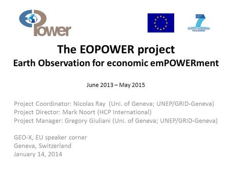 The EOPOWER project Earth Observation for economic emPOWERment June 2013 – May 2015 Project Coordinator: Nicolas Ray (Uni. of Geneva; UNEP/GRID-Geneva)