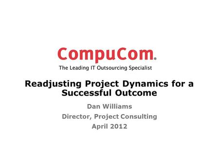 Readjusting Project Dynamics for a Successful Outcome Dan Williams Director, Project Consulting April 2012.