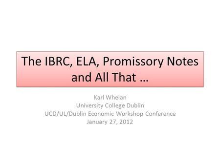 The IBRC, ELA, Promissory Notes and All That … Karl Whelan University College Dublin UCD/UL/Dublin Economic Workshop Conference January 27, 2012.