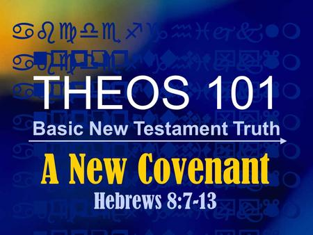 Abcdefghijklm nopqrstuvwxyz Basic New Testament Truth abcdefghijklm nopqrstuvwxyz THEOS 101 A New Covenant Hebrews 8:7-13.