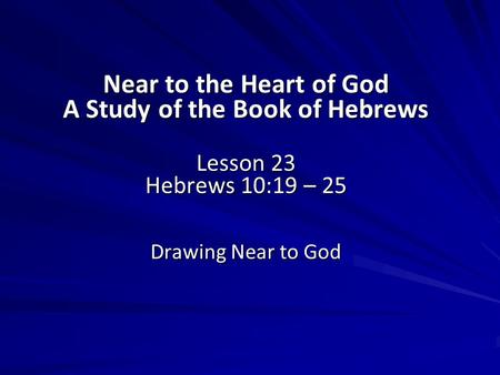 Near to the Heart of God A Study of the Book of Hebrews Lesson 23 Hebrews 10:19 – 25 Drawing Near to God.