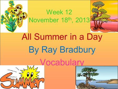 Week 12 November 18 th, 2013 All Summer in a Day By Ray Bradbury Vocabulary.