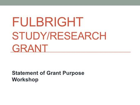 FULBRIGHT STUDY/RESEARCH GRANT Statement of Grant Purpose Workshop.
