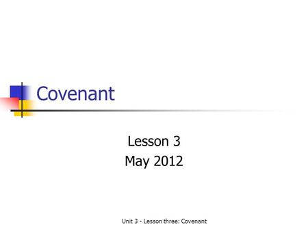 Unit 3 - Lesson three: Covenant Covenant Lesson 3 May 2012.
