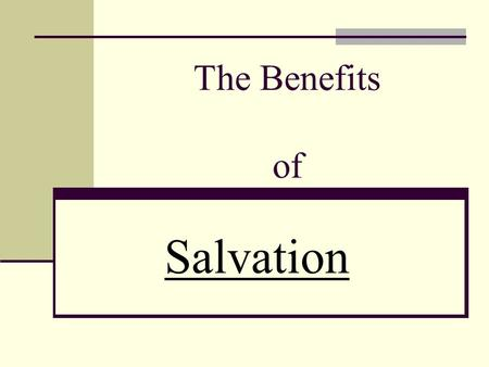 "The Benefits of Salvation. WELCOME TO THE KINGDOM! A new way of life for covenant people. ""Except a man be born again,... Except ye... become as little."