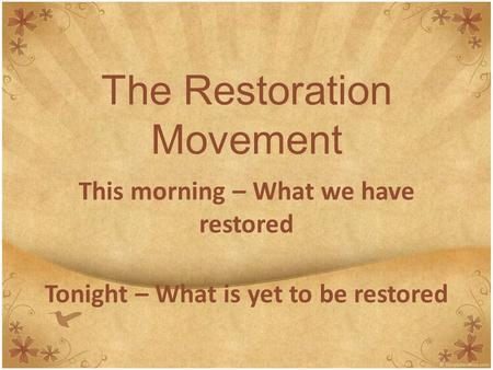 The Restoration Movement This morning – What we have restored Tonight – What is yet to be restored.