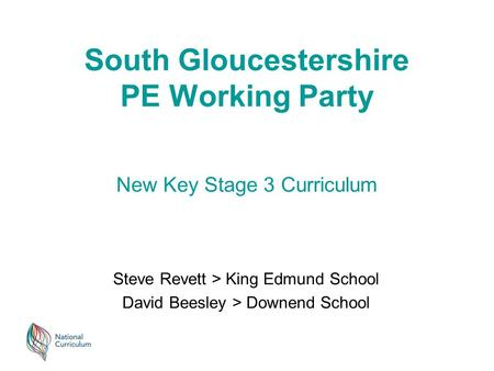 South Gloucestershire PE Working Party Steve Revett > King Edmund School David Beesley > Downend School New Key Stage 3 Curriculum.