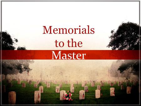 Memorials to the Master Memorials to the Master. Memorials to the Master We are prone to forget.