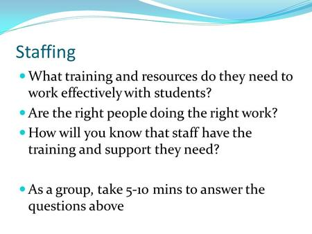 Staffing What training and resources do they need to work effectively with students? Are the right people doing the right work? How will you know that.