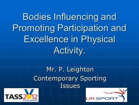 Bodies Influencing and Promoting Participation and Excellence in Physical Activity. Mr. P. Leighton Contemporary Sporting Issues.