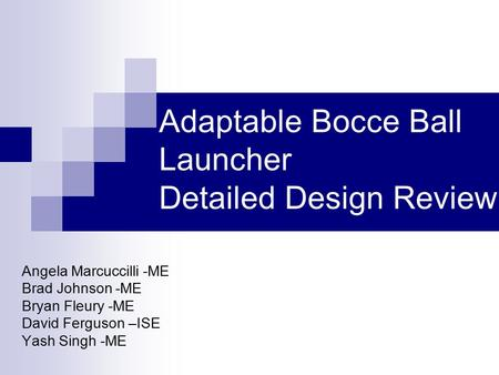 Adaptable Bocce Ball Launcher Detailed Design Review Angela Marcuccilli -ME Brad Johnson -ME Bryan Fleury -ME David Ferguson –ISE Yash Singh -ME.