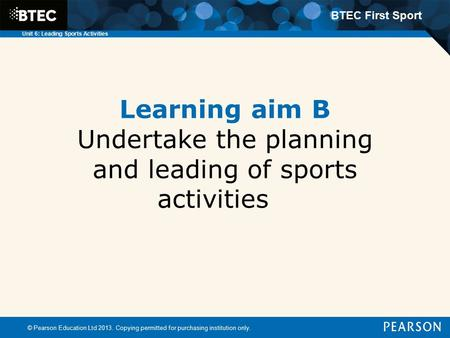 BTEC First Sport Unit 6: Leading Sports Activities Learning aim B Undertake the planning and leading of sports activities © Pearson Education Ltd 2013.