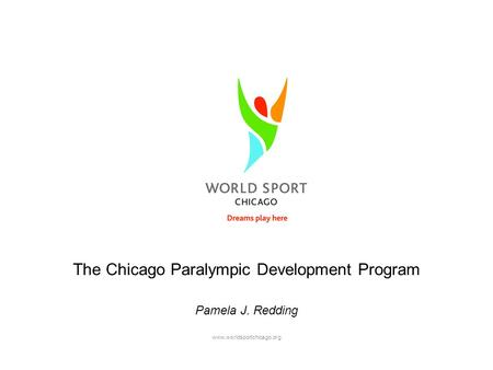 Www.worldsportchicago.org The Chicago Paralympic Development Program Pamela J. Redding.
