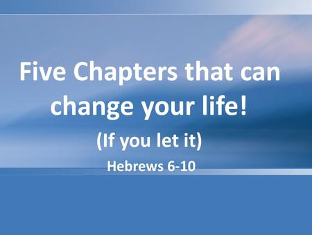 Five Chapters that can change your life! (If you let it) Hebrews 6-10.