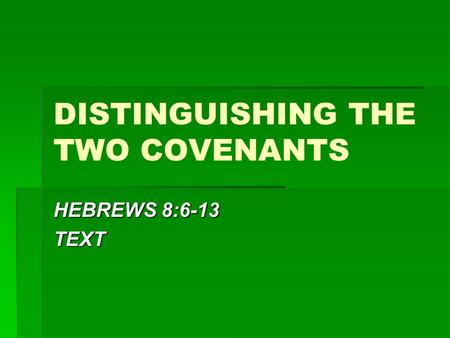 DISTINGUISHING THE TWO COVENANTS HEBREWS 8:6-13 TEXT.