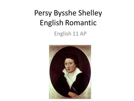 Persy Bysshe Shelley English Romantic English 11 AP.