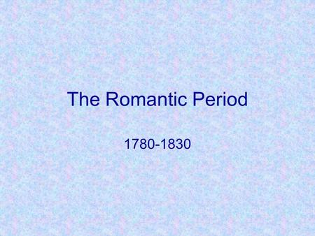 The Romantic Period 1780-1830.