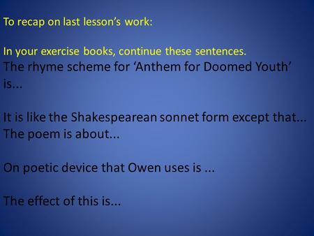 To recap on last lesson's work: In your exercise books, continue these sentences. The rhyme scheme for 'Anthem for Doomed Youth' is... It is like the Shakespearean.