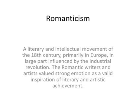 Romanticism A literary and intellectual movement of the 18th century, primarily in Europe, in large part influenced by the Industrial revolution. The Romantic.