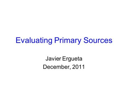 Evaluating Primary Sources Javier Ergueta December, 2011.