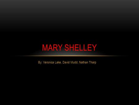 By: Veronica Lake, David Mudd, Nathan Tharp MARY SHELLEY.