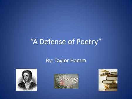 """A Defense of Poetry"" By: Taylor Hamm. ""A Defense Of Poetry"" Percy Shelley wrote this poem after reading a composition where one of his friends and another."