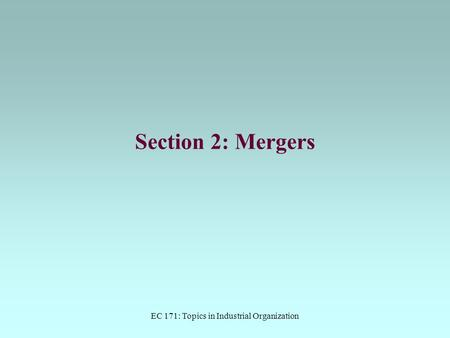 EC 171: Topics in Industrial Organization Section 2: Mergers.