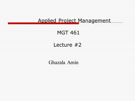 Applied Project Management MGT 461 Lecture #2 Ghazala Amin.