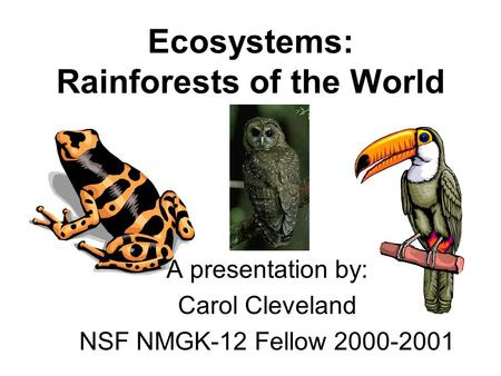 Ecosystems: Rainforests of the World A presentation by: Carol Cleveland NSF NMGK-12 Fellow 2000-2001.