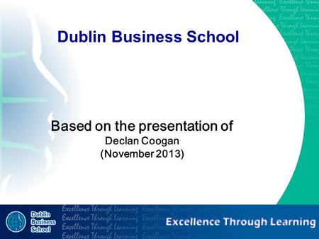 Excellence through learning Dublin Business School Based on the presentation of Declan Coogan (November 2013)