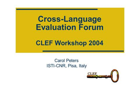 Cross-Language Evaluation Forum CLEF Workshop 2004 Carol Peters ISTI-CNR, Pisa, Italy.