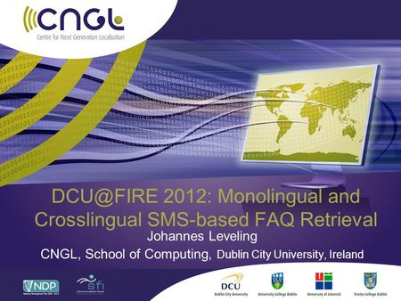 2012: Monolingual and Crosslingual SMS-based FAQ Retrieval Johannes Leveling CNGL, School of Computing, Dublin City University, Ireland.