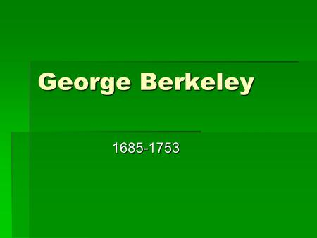 George Berkeley 1685-1753 1685-1753. The life of Berkeley  Born in Kilkenny County, Ireland on March 12, 1685  He was a precocious child  Not much.